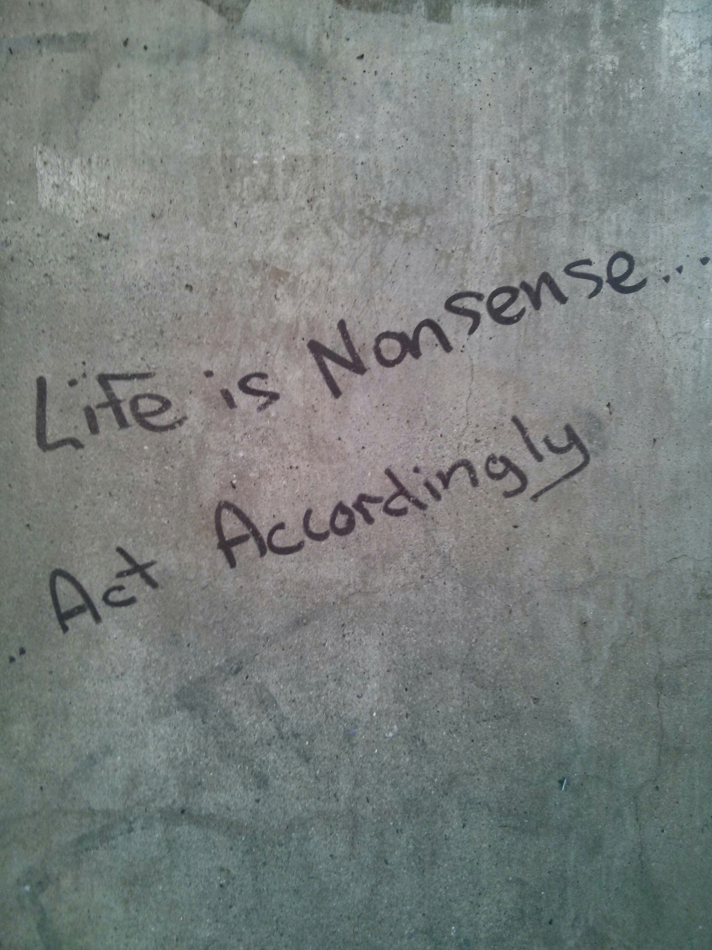 life is nonsense... act accordingly